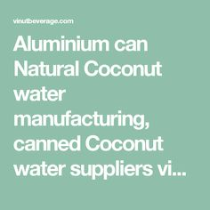 Aluminium can Natural Coconut water manufacturing, canned Coconut water suppliers vietnam, coconut water for sale philippines, Pure Coconut water distributor vietnam, zico coconut water company history
