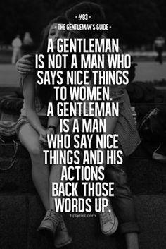Un gentleman c'est pas un gars qui dit juste des choses cute pour te faire plaisir , c'est un gars qui dit des choses cutes et que en plus ces actions te le prouvent que c'est un gentleman <3