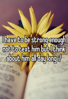 I have to be strong enough not to text him but I think about him all day long :/