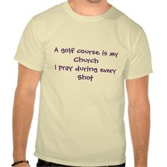 A funny shirt that says A golf course is my church I pray during every shot