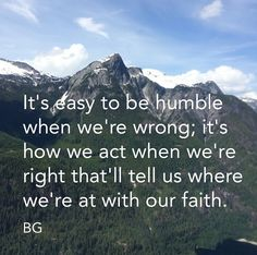 It's easy to be humble when we're wrong; its how we act when we're right that'll tell us where we're at with our faith.