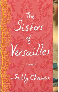 The Sisters of Versailles (The Mistresses of Versailles Trilogy #1) by Sally  Christie — Reviews, Discussion, Bookclubs, Lists