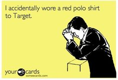 I have actually worn a red t-shrit and khakis to target and it was a freaking nightmare. LOL