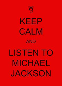 Keep calm and listen to michael jackson.   @Sara Eriksson Eriksson Eriksson Eriksson Rand