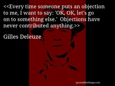 Gilles Deleuze - quote-Every time someone puts an objection to me, I want to say: 'OK, OK, let's go on to something else.' Objections have never contributed anything.Source: quoteallthethings.com #GillesDeleuze #quote #quotation #aphorism #quoteallthethings