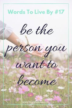 Words to live by: be the person you want to become.