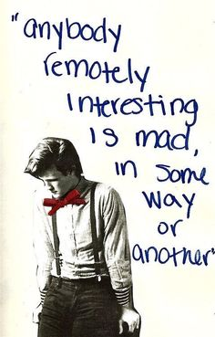 """Anybody remotely interesting is mad, in some way or another"" Matt Smith is one of my favorite doctors in Doctor Who. After David Tennant of course! :)"