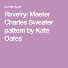 Ravelry: Master Charles Sweater pattern by Kate Oates