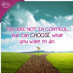 You're NOT in control but you can do what you WANT to do.