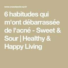 6 habitudes qui m'ont débarrassée de l'acné - Sweet & Sour | Healthy & Happy Living