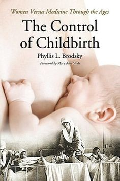 The Control of Childbirth: Mothers Versus Medicine Through the Ages by Phyllis L. Brodsky