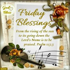 "FRIDAY BLESSINGS: Psalm 113:3 (1611 KJV !!!!) "" From the rising of the sun unto the going down of the same the LORD'S name is to be praised."" HAVE A GREAT DAY !!!!"
