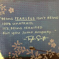 Being fearless isn't being 100% unafraid, it's being terrified but you jump anyway. – Taylor Swift thedailyquotes.com