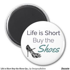 Life is Short Buy the Shoes Quote Magnet is super cute & fun. Give this as a gift to a friend who loves to shop for shoes. :) This fun magnet will look great on anyone's refrigerator. #2017 #gifts #magnet #cutequote #quotesfor2017