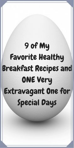 9 of My Favorite Healthy Breakfast Recipes and 1 Very Extravagant One for Special Days