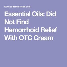 Essential Oils: Did Not Find Hemorrhoid Relief With OTC Cream