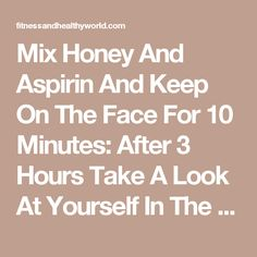 Mix Honey And Aspirin And Keep On The Face For 10 Minutes: After 3 Hours Take A Look At Yourself In The Mirror: MIRACLE!