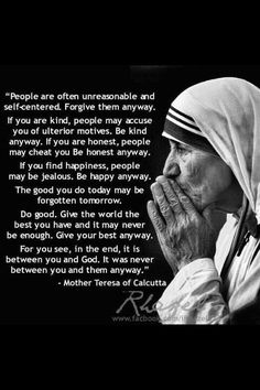 My loving brother introduced this poem to me one day as I was feeling down and unappreciated. It has been my favorite ever since. Be good anyway by mother Teresa