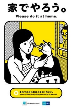 A Tokyo Subway poster saying Please Do It At Home to women putting on makeup on the train. Makes me lol every time I see this though because of the creepy stalker guy in the background...