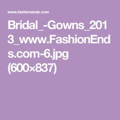 Bridal_-Gowns_2013_www.FashionEnds.com-6.jpg (600×837)