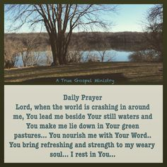 Daily Prayer Lord, when the world is crashing in around me, You lead me beside Your still waters and You make me lie down in Your green pastures... You nourish me with Your Word.. You bring refreshing and strength to my weary soul... I rest in You... #DailyPrayer #eveningprayer #instaquote #quote #seekgod #godsword #godislove #gospel #jesus #jesussaves #teamjesus #LHBK #youthministry #preach #testify #pray #rollin4Christ #atruegospelministry