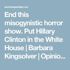 End this misogynistic horror show. Put Hillary Clinton in the White House | Barbara Kingsolver | Opinion | The Guardian