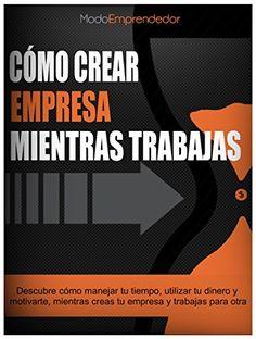 Cómo crear empresa mientras trabajas: Descubre cómo manejar tu tiempo, utilizar tu dinero y motivarte mientras creas empresa y trabajas para otra. (Spanish Edition)