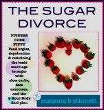 The Sugar Divorce – FITNESS OVER FIFTY – Food orgies, deprivation, and redefining the toxic marriage to sugar on the 4-Hour Body food plan: fitness over fifty