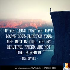 """""""If you think that you have blown God's plan for your life, rest in this... You my beautiful friend, are not that powerful."""" (Lisa Bevere)"""