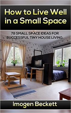How to Live Well in a Small Space. 78 Small Space Ideas for Tiny House Living.: (tiny house living, tiny home living, small space living, small space organizing, small space big ideas, tiny homes, Imogen Beckett - Amazon.com