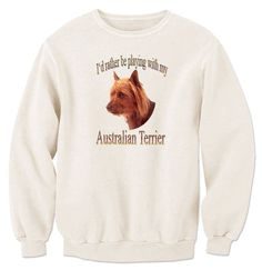 I'd Rather Be Playing With My Australian Terrier Sweatshirt
