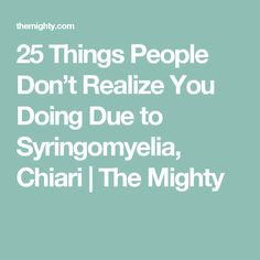 25 Things People Don't Realize You Doing Due to Syringomyelia, Chiari | The Mighty