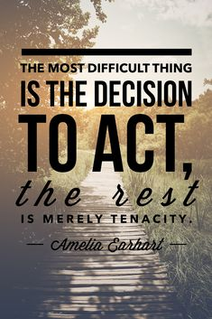 """The most difficult thing is the decision to act, the rest is merely tenacity."" ~ Amelia Earhart #quote"