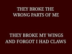 rian // dialogue: they broke the wrong parts of me. they broke my wings and forgot i had claws The Words, Writing Tips, Writing Prompts, Schrift Design, Auryn, Def Not, Dark Quotes, Story Prompts, Zuko