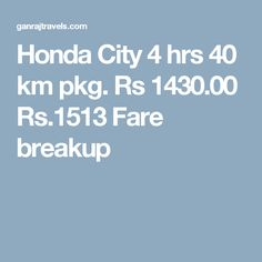 Honda City 4 hrs 40 km pkg. Rs 1430.00  Rs.1513  Fare breakup