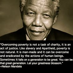 """""""Overcoming poverty is not a task of charity, it is an act of justice. Like Slavery and Apartheid, poverty is not natural. It is man-made and it can be overcome and eradicated by the actions of human beings. Sometimes it falls on a generation to be great. YOU can be that great generation. Let your greatness blossom."""" ~Nelson Mandela"""