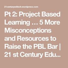 Pt 2: Project Based Learning … 5 More Misconceptions and Resources to Raise the PBL Bar | 21 st Century Educational Technology and Learning