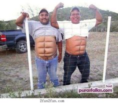 a six pack and a couple hundred pounds...lol.