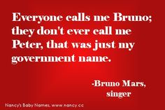 """""""Everyone calls me Bruno; they don't ever call me Peter, that was just my government name."""" -Bruno Mars #quote"""