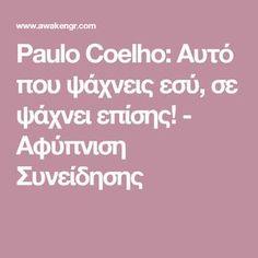 Paulo Coelho: Αυτό που ψάχνεις εσύ, σε ψάχνει επίσης! - Αφύπνιση Συνείδησης