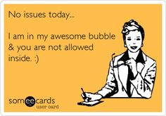 No issues today... I am in my awesome bubble & you are not allowed inside. :).