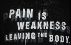 """""""Pain is weakness leaving the body.""""  Always a good quote to remember."""