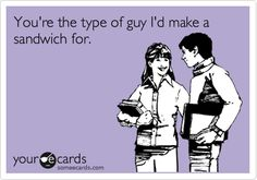 You're the type of guy I'd make a sandwich for.