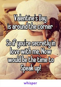 Valentine's Day is around the corner So if you're secretly in love with me, Now would be the time to Speak up!