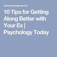 10 Tips for Getting Along Better with Your Ex | Psychology Today