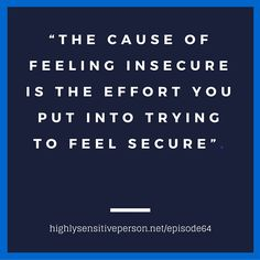 """""""The cause of feeling insecure is the effort you put into trying to feel secure."""""""