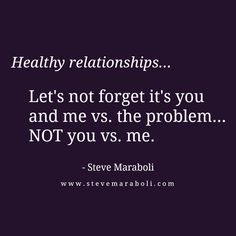 """""""Healthy relationships... Let's not forget it's you and me vs. the problem... NOT you vs. me."""" - Steve Maraboli #quote"""