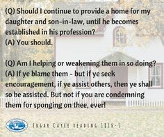(Q) Should I continue to provide a home for my daughter and son-in-law, until he becomes established in his profession?  (A) You should.  (Q) Am I helping or weakening them in so doing?  (A) If ye blame them - but if ye seek encouragement, if ye assist others, then ye shall so be assisted. But not if you are condemning them for sponging on thee, ever! #helpothers #EdgarCayce reading 1816-1