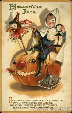 "HALLOWE'EN JOYS- ""If ye ride a Jack Pumpkin at twelve-O'-night, with a witch's wand for a horse, The wicked creatures flee at the sight, And die hard, from sheer remorse."" -- vintage card"