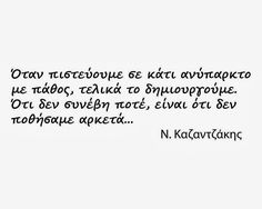 Greek quote by Nikos Kazantzakis: whenever we strongly believe in something that does not yet exists, we end up creating it. The things that did not happen are the things that we did not desire strongly enough. Witty Quotes, Poetry Quotes, Inspirational Quotes, Favorite Quotes, Best Quotes, Love Quotes, Quotes Bukowski, Philosophical Quotes, Interesting Quotes